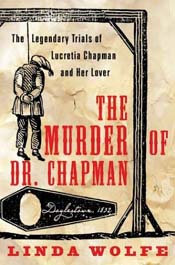 The Murder of Dr. Chapman - The Legendary Trials of Lucretia Chapman and Her Lover, by Linda Wolfe